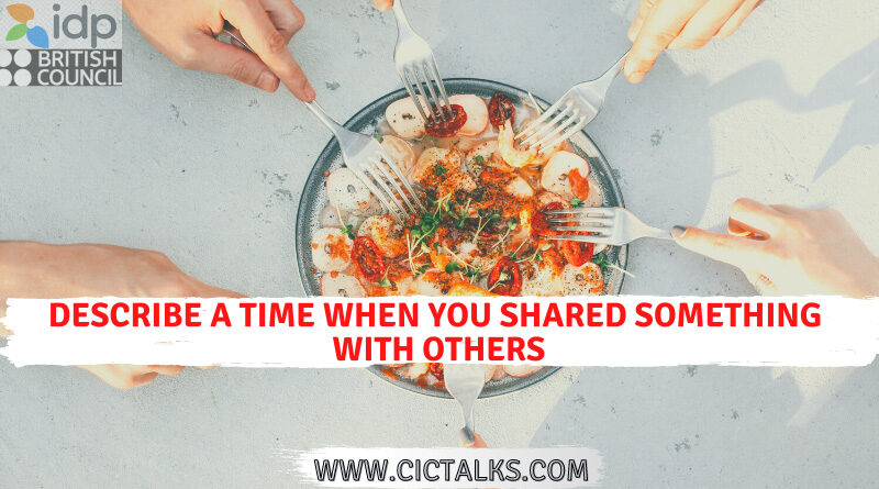 Describe a time when you shared something with others or another person[IELTS Cue Card]
