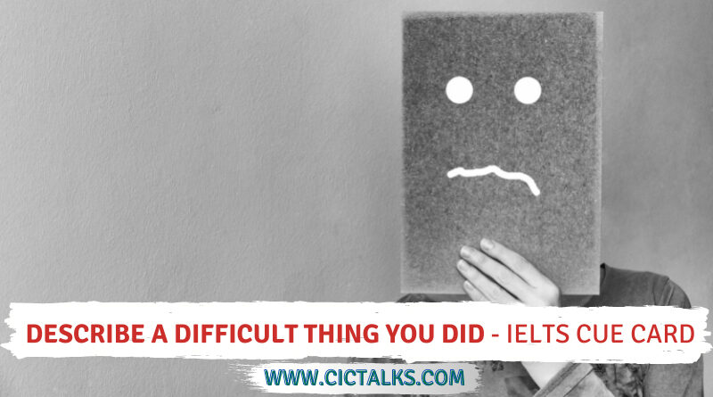 Describe a difficult thing you did [IELTS Cue Card]