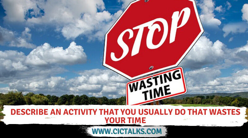 Describe an activity that you usually do that wastes your time [Cue Card]