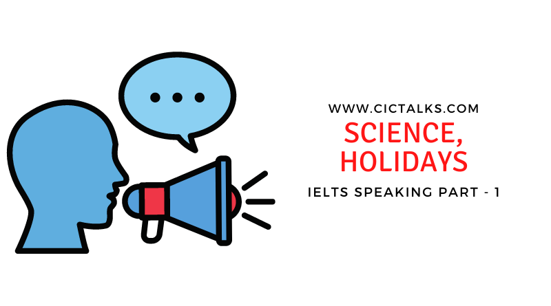 IELTS Speaking Part 1 [Science, Holidays]